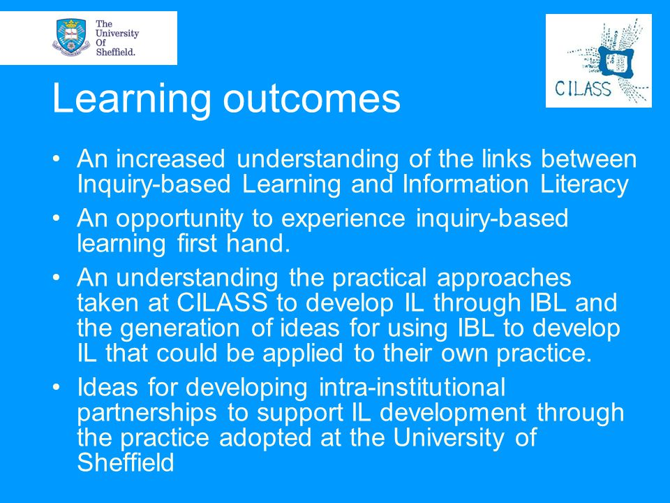 Learning outcomes An increased understanding of the links between Inquiry-based Learning and Information Literacy.
