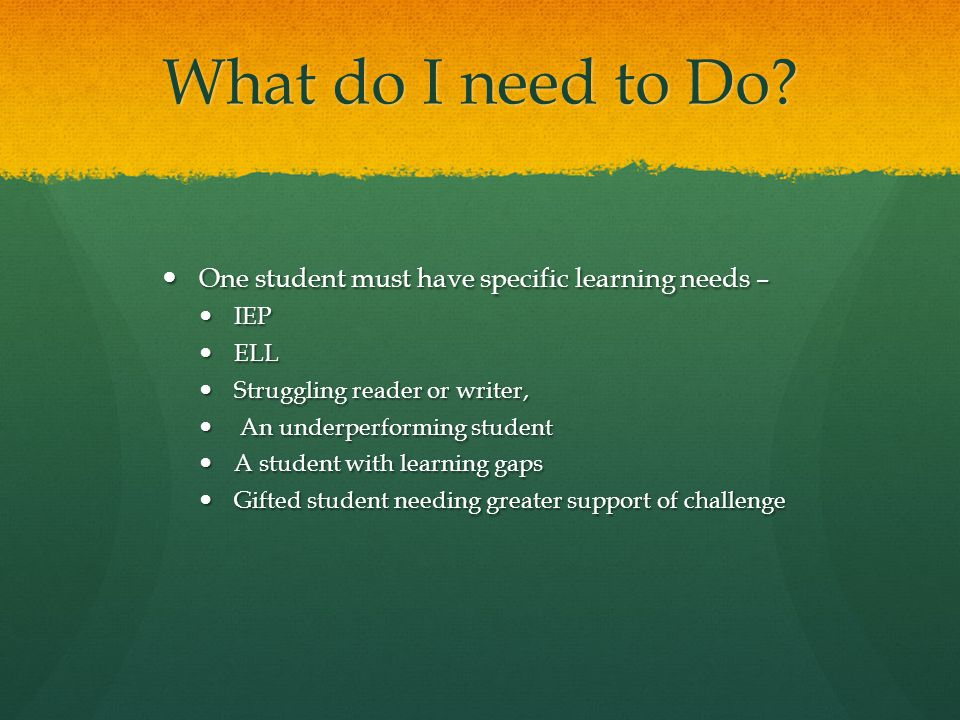 What do I need to Do One student must have specific learning needs –