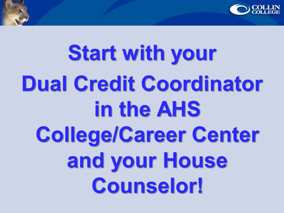 Start with your Dual Credit Coordinator in the AHS College/Career Center and your House Counselor!
