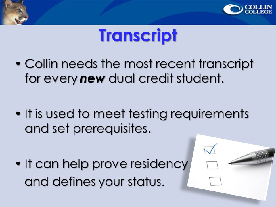Transcript Collin needs the most recent transcript for every new dual credit student. It is used to meet testing requirements and set prerequisites.
