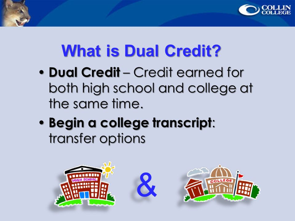 What is Dual Credit Dual Credit – Credit earned for both high school and college at the same time.