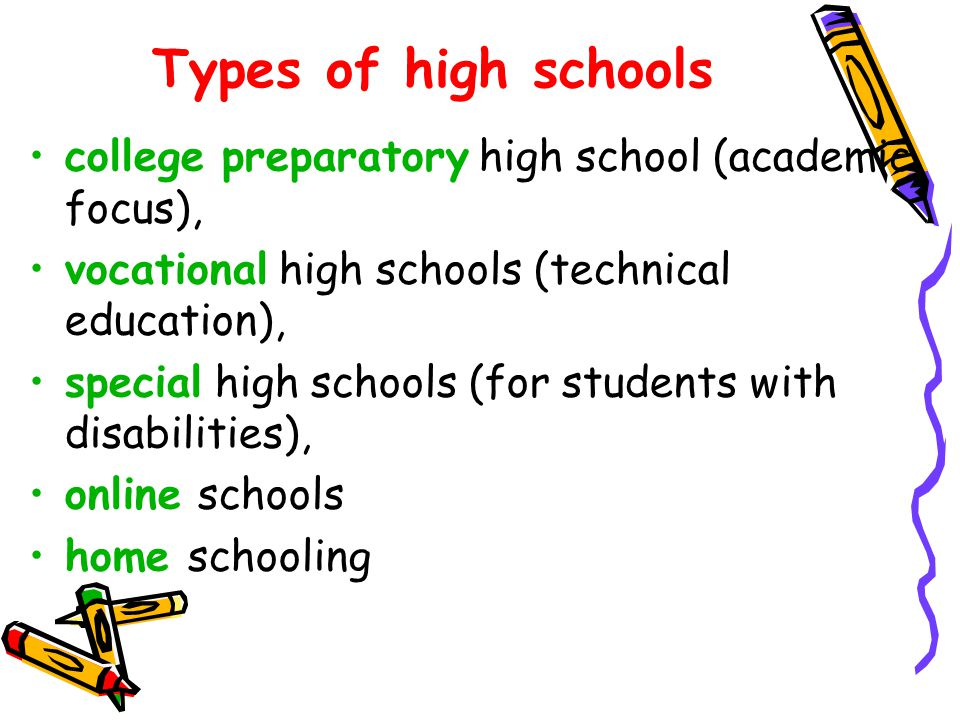 Types of high schools college preparatory high school (academic focus), vocational high schools (technical education),