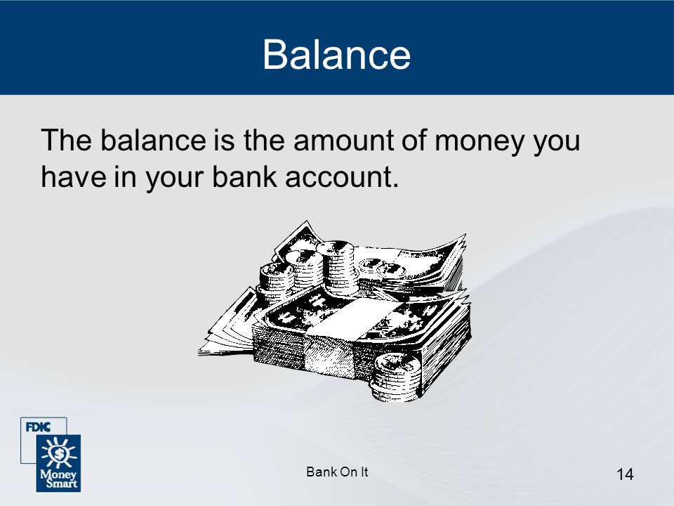 Balance The balance is the amount of money you have in your bank account. Bank On It