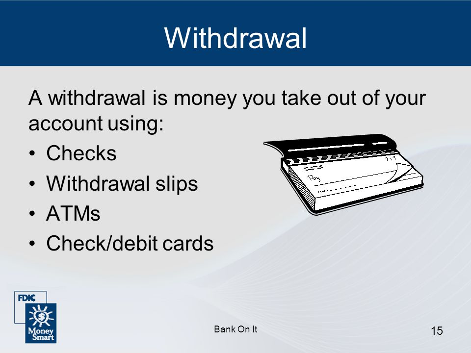 Withdrawal A withdrawal is money you take out of your account using: