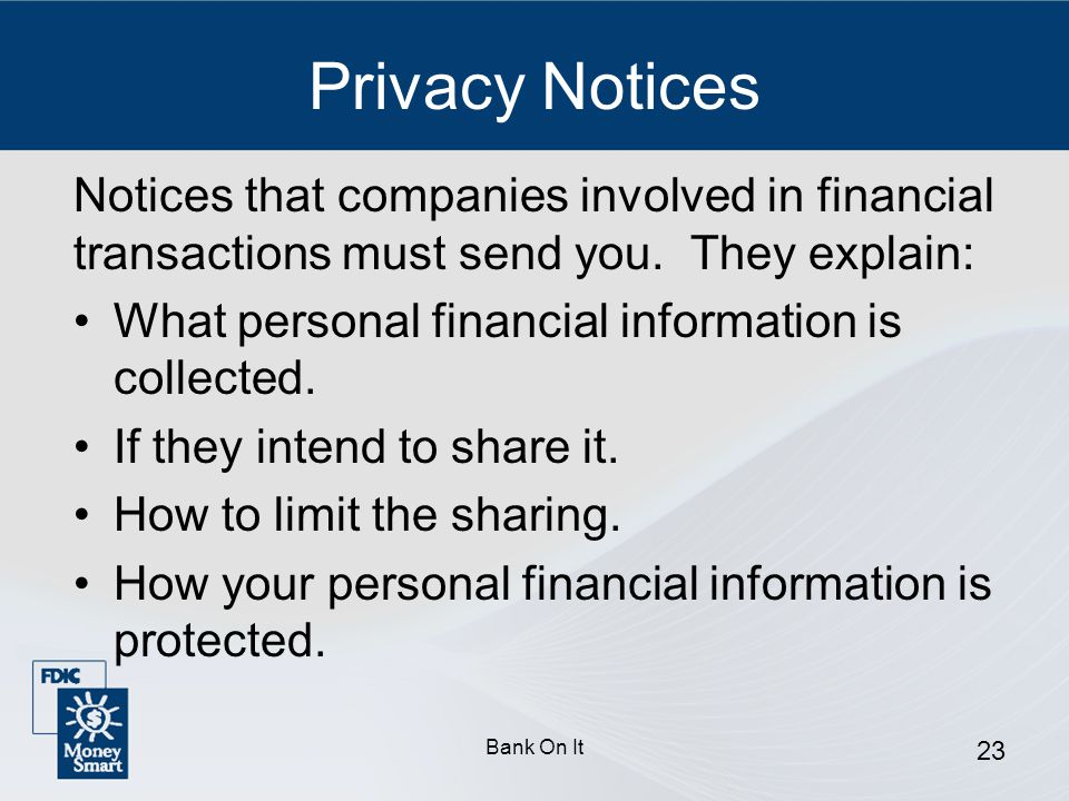 Privacy Notices Notices that companies involved in financial transactions must send you. They explain: