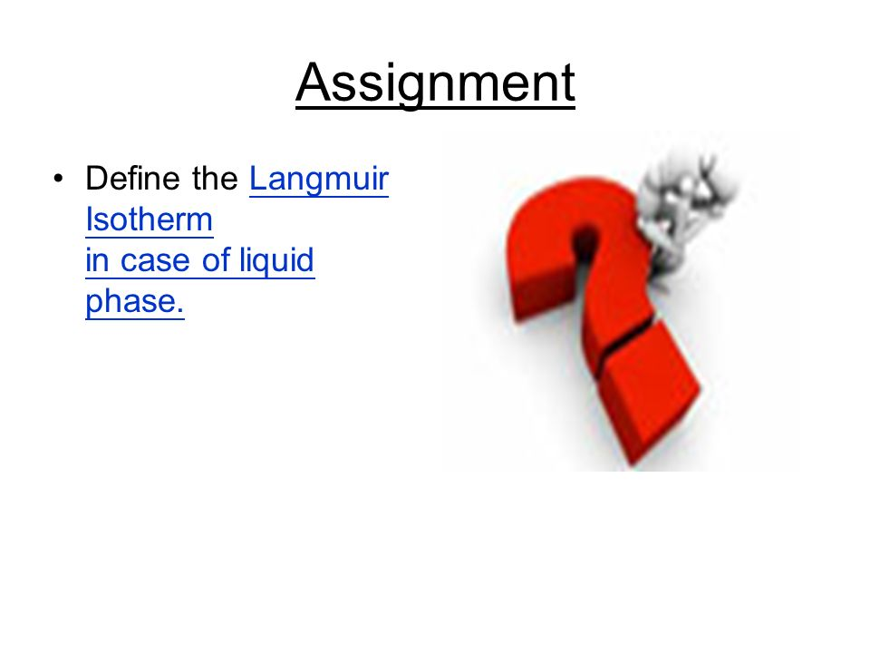 Assignment Define the Langmuir Isotherm in case of liquid phase.