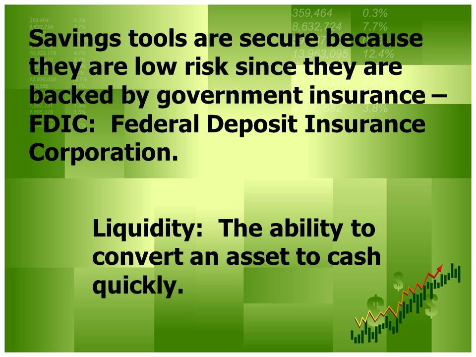 Savings tools are secure because they are low risk since they are backed by government insurance – FDIC: Federal Deposit Insurance Corporation.