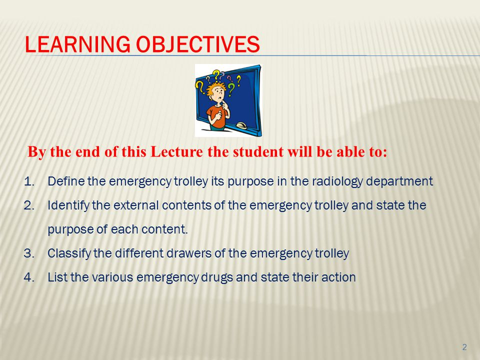 LEARNING OBJECTIVES By the end of this Lecture the student will be able to: Define the emergency trolley its purpose in the radiology department.