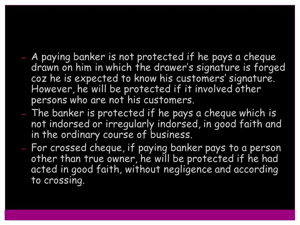 A paying banker is not protected if he pays a cheque drawn on him in which the drawer's signature is forged coz he is expected to know his customers' signature. However, he will be protected if it involved other persons who are not his customers.