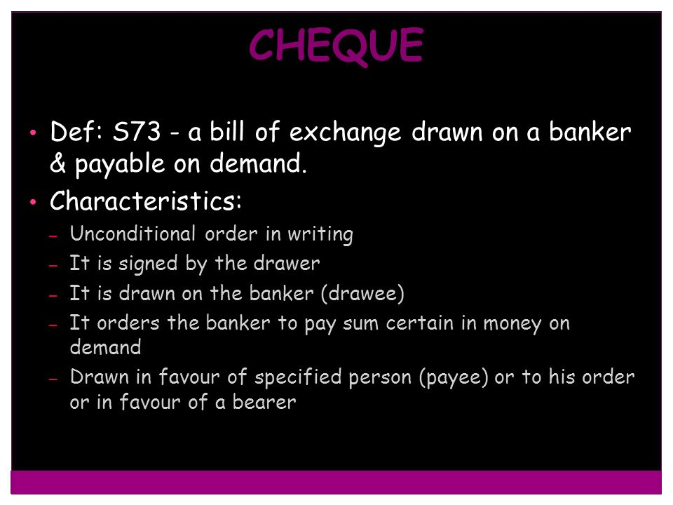 CHEQUE Def: S73 - a bill of exchange drawn on a banker & payable on demand. Characteristics: Unconditional order in writing.