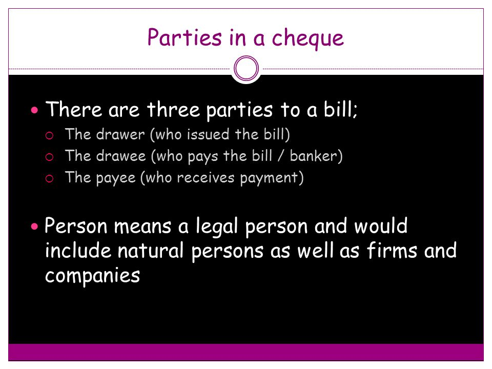 Parties in a cheque There are three parties to a bill;