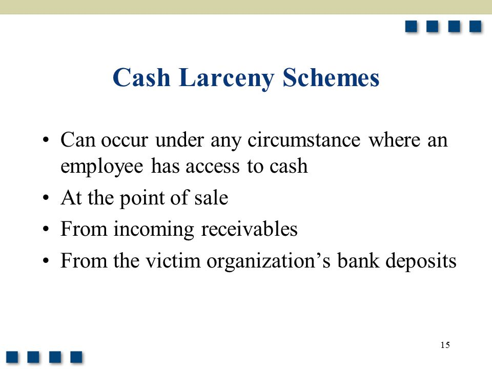 Cash Larceny Schemes Can occur under any circumstance where an employee has access to cash. At the point of sale.
