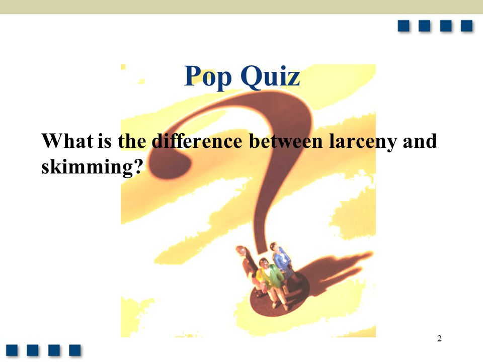 Pop Quiz What is the difference between larceny and skimming