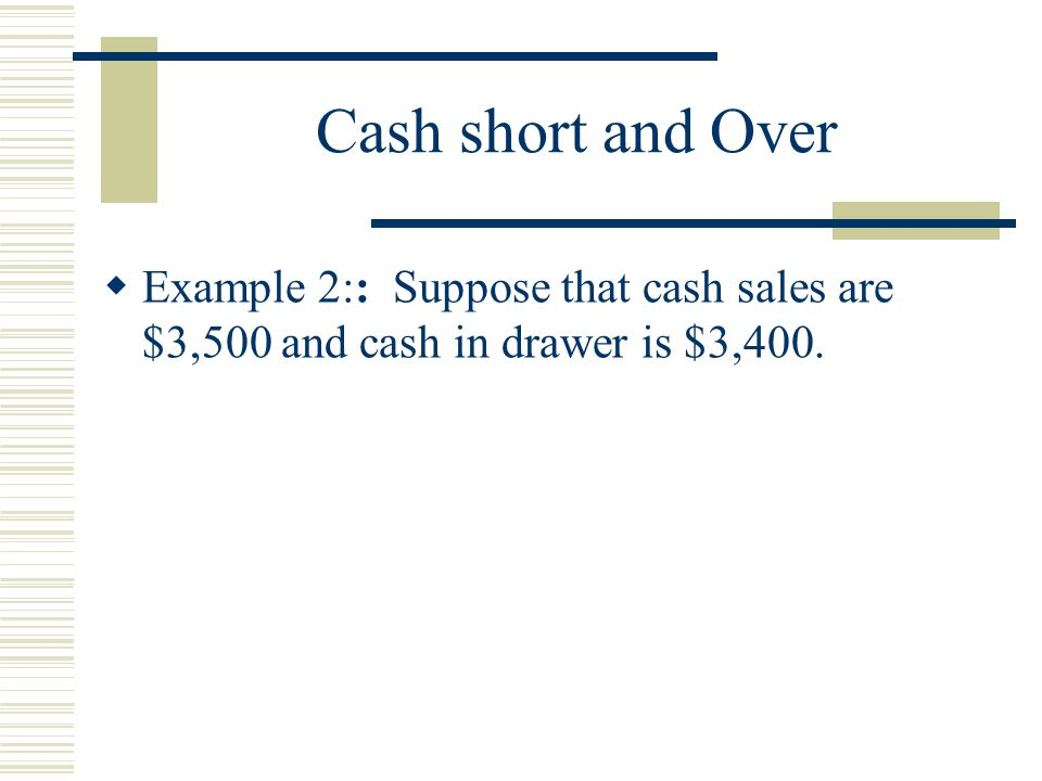 Cash short and Over Example 2:: Suppose that cash sales are $3,500 and cash in drawer is $3,400.