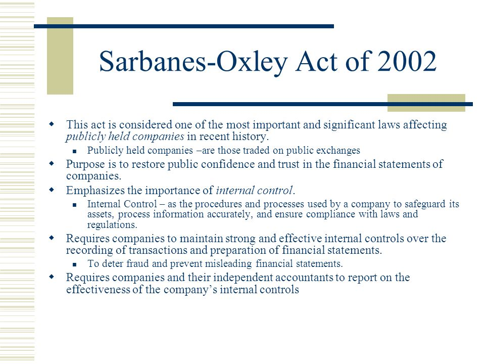Sarbanes-Oxley Act of 2002 This act is considered one of the most important and significant laws affecting publicly held companies in recent history.