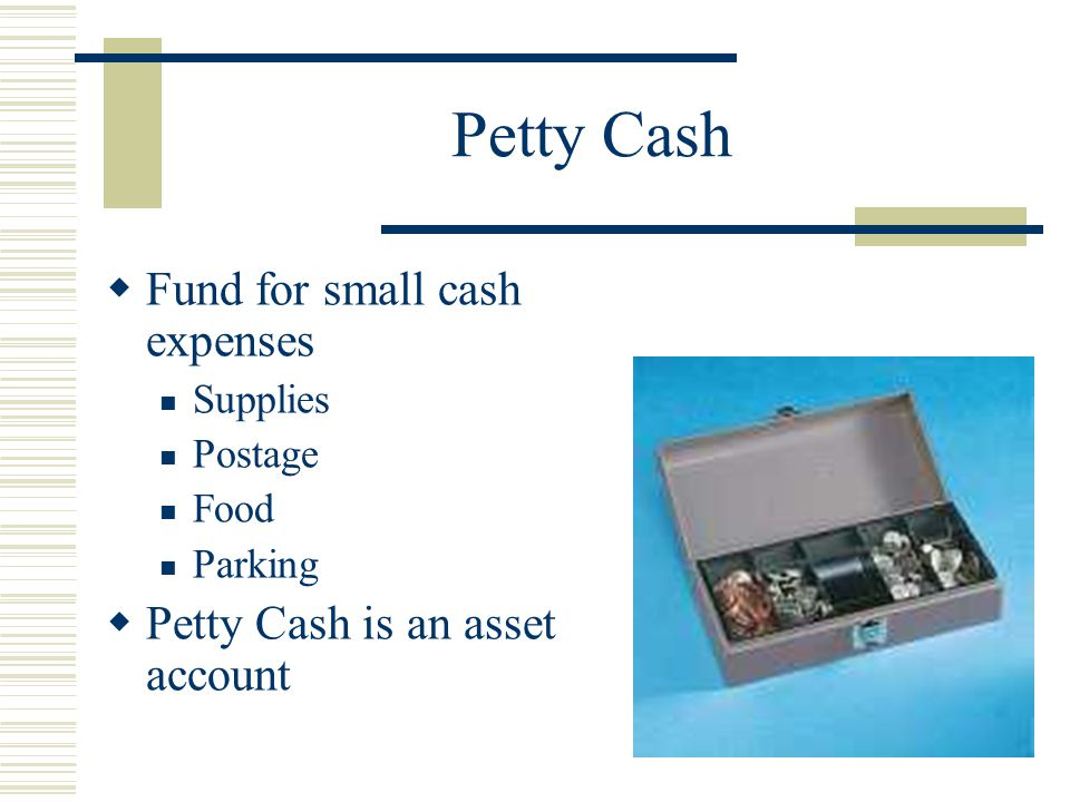 Petty Cash Fund for small cash expenses Petty Cash is an asset account