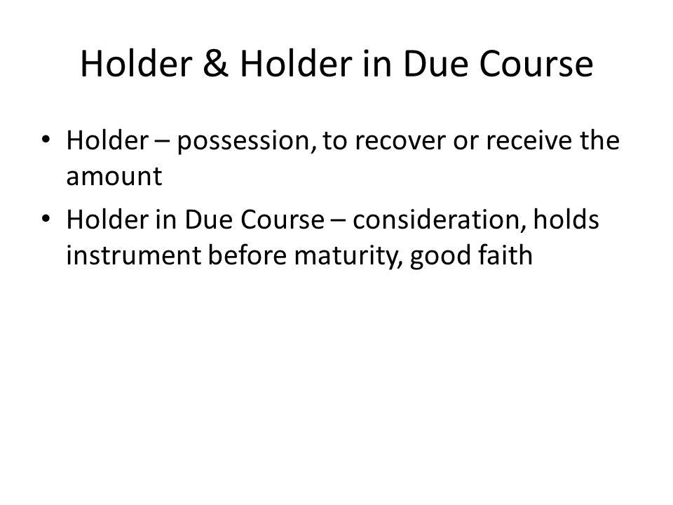 holder in due course A holder in due course is one possessing a check or promissory note, given in return for something of value, who has no knowledge of any defects or contradictory claims to its payment such a.