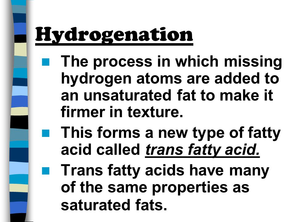 Hydrogenation The process in which missing hydrogen atoms are added to an unsaturated fat to make it firmer in texture.