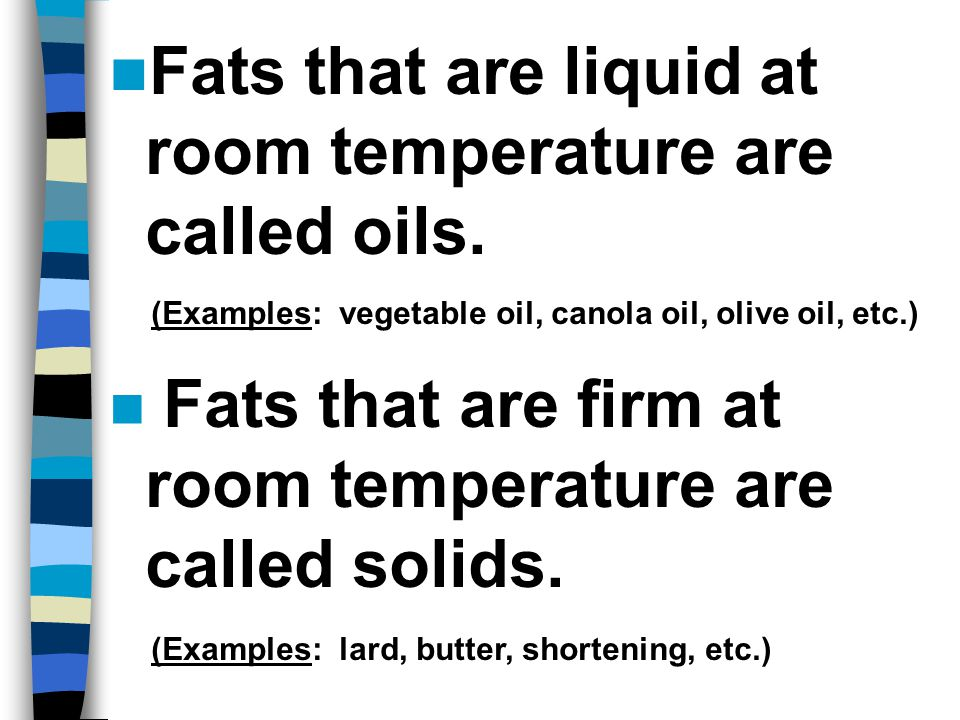 Fats that are liquid at room temperature are called oils.