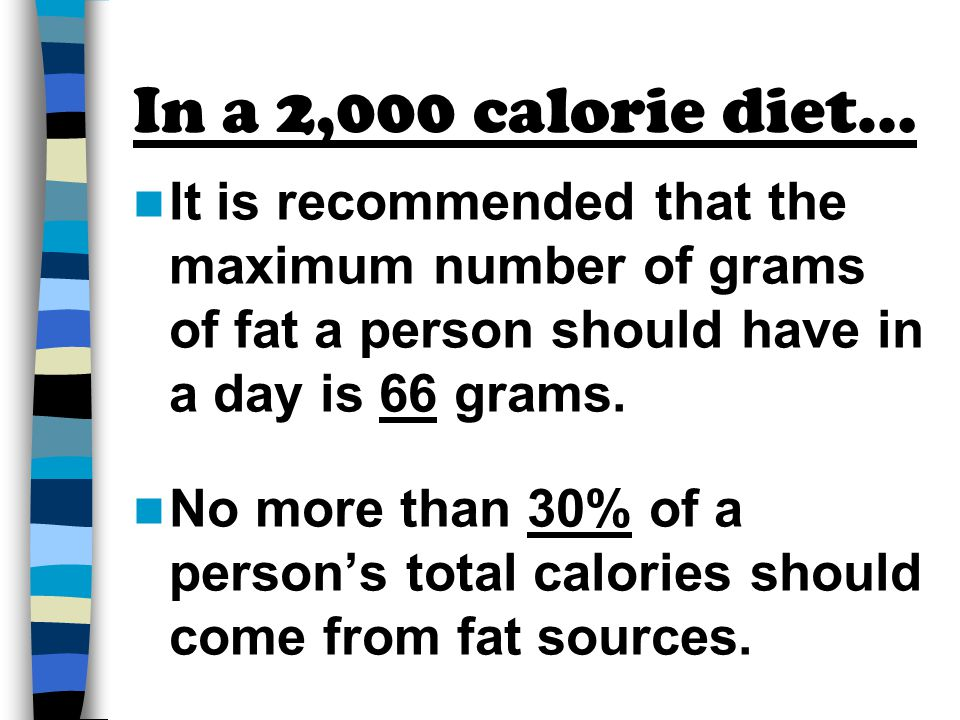 In a 2,000 calorie diet… It is recommended that the maximum number of grams of fat a person should have in a day is 66 grams.