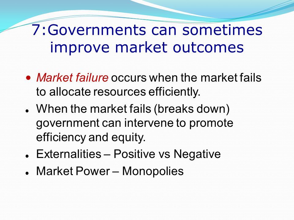 lesson 7 government can sometimes improve Principle 7: governments can sometimes improve market outcomes if the invisible hand of the market is so great, why do we need government one purpose of studying economics is to refine your view about the proper role and scope of government policy.