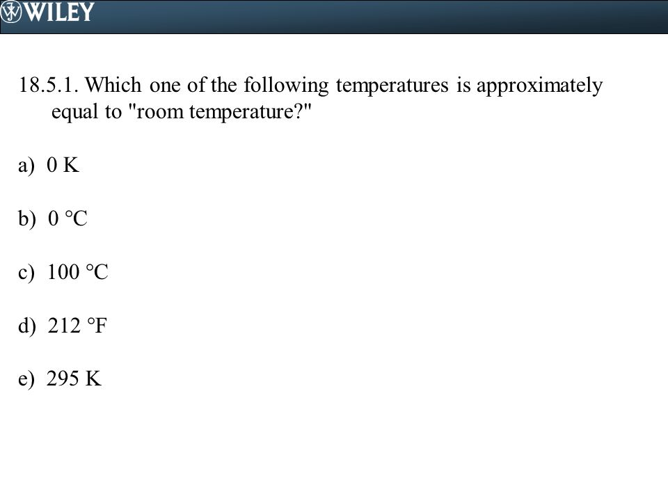 18.5.1. Which one of the following temperatures is approximately equal to room temperature