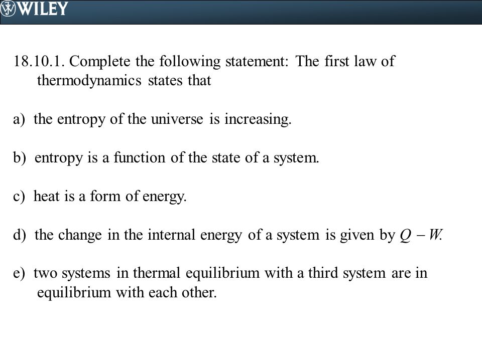 18.10.1. Complete the following statement: The first law of thermodynamics states that