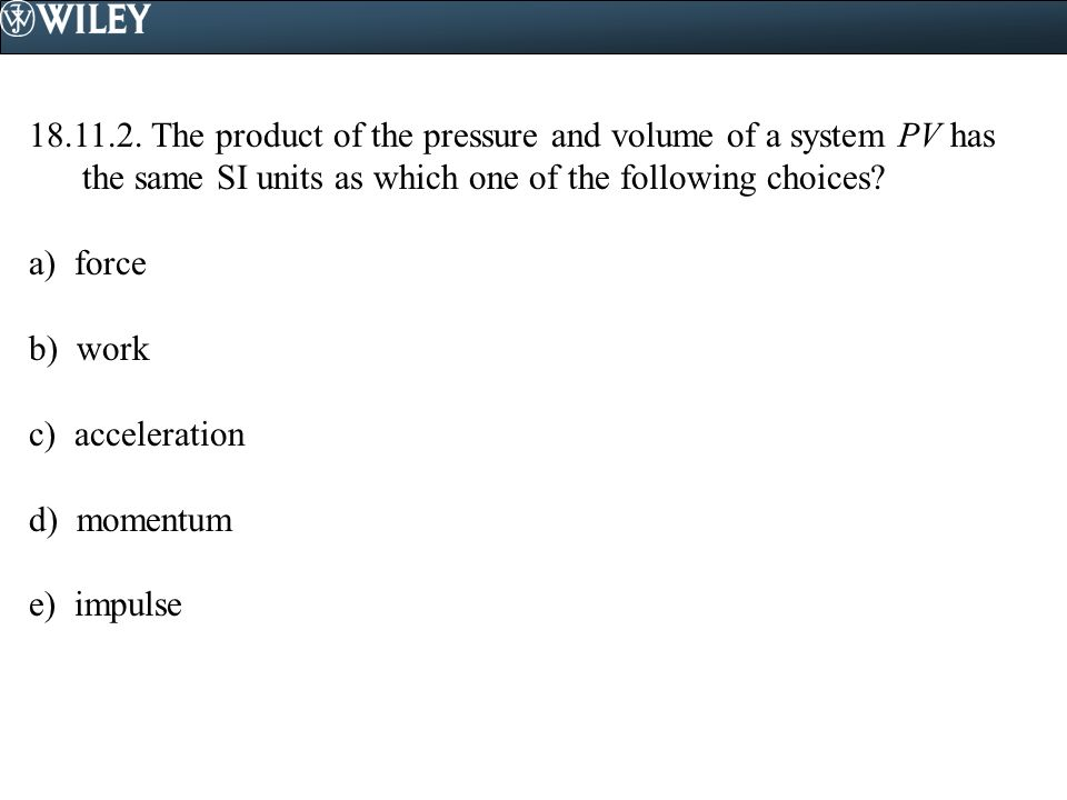 18.11.2. The product of the pressure and volume of a system PV has the same SI units as which one of the following choices