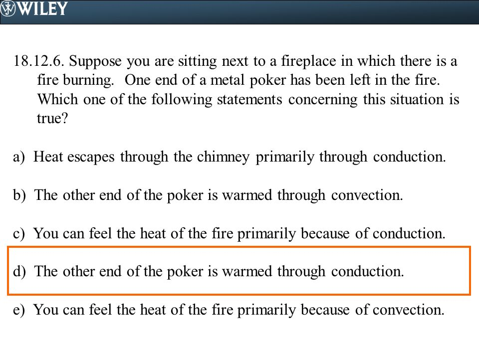 18.12.6. Suppose you are sitting next to a fireplace in which there is a fire burning. One end of a metal poker has been left in the fire. Which one of the following statements concerning this situation is true