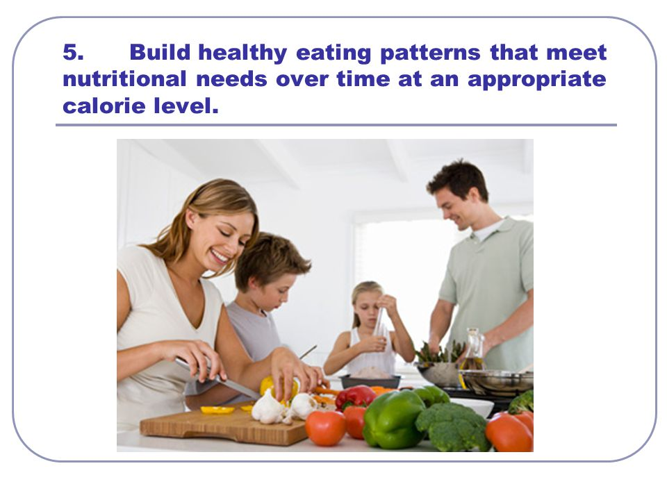 5. Build healthy eating patterns that meet nutritional needs over time at an appropriate calorie level.