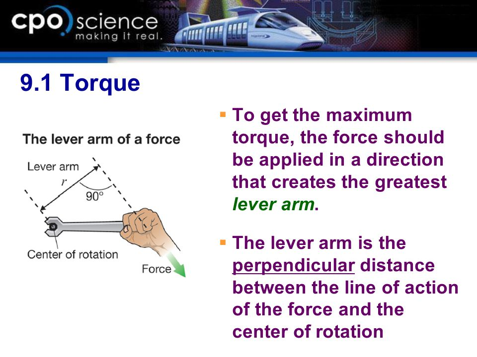 9.1 Torque To get the maximum torque, the force should be applied in a direction that creates the greatest lever arm.