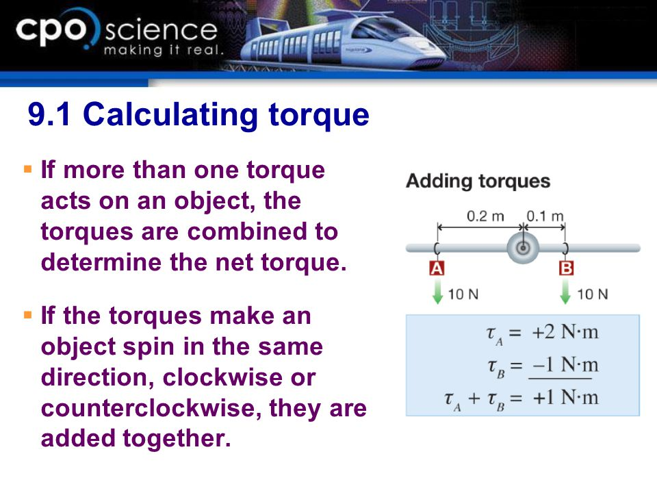 9.1 Calculating torque If more than one torque acts on an object, the torques are combined to determine the net torque.