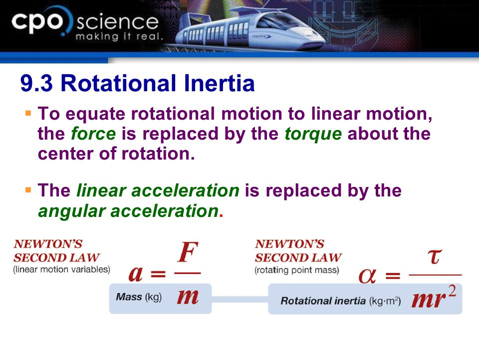 9.3 Rotational Inertia To equate rotational motion to linear motion, the force is replaced by the torque about the center of rotation.