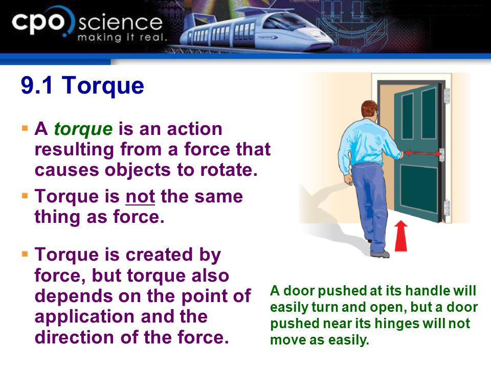 9.1 Torque A torque is an action resulting from a force that causes objects to rotate. Torque is not the same thing as force.