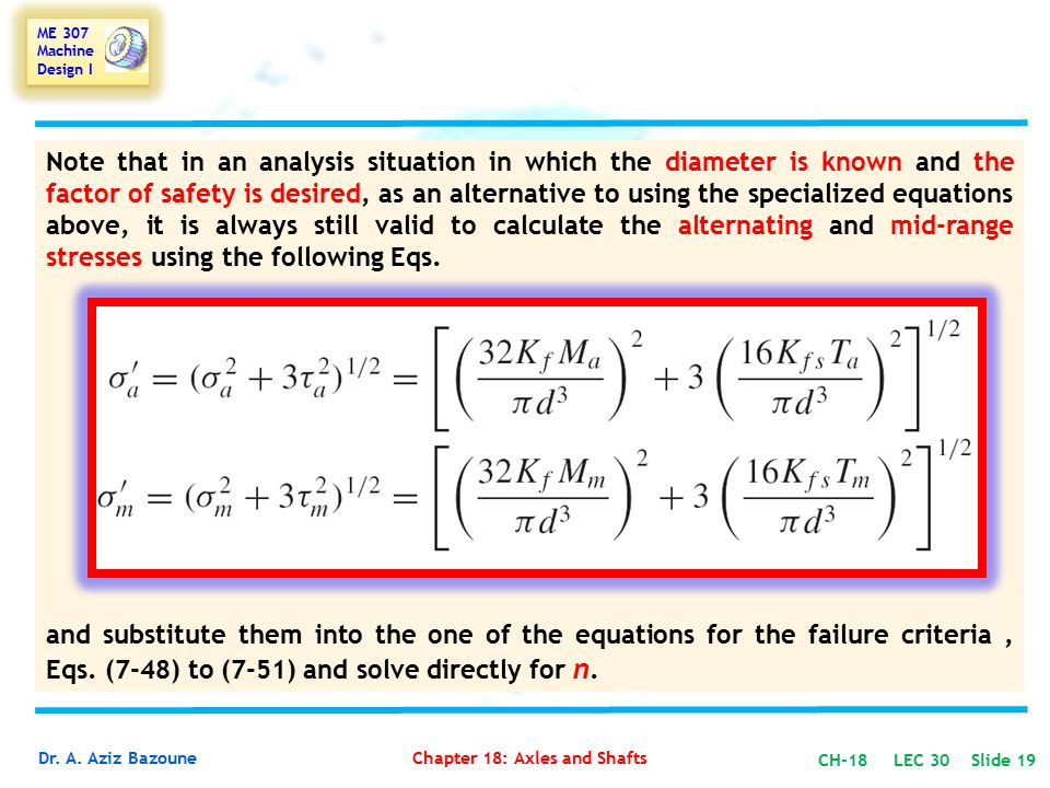 Note that in an analysis situation in which the diameter is known and the factor of safety is desired, as an alternative to using the specialized equations above, it is always still valid to calculate the alternating and mid-range stresses using the following Eqs.