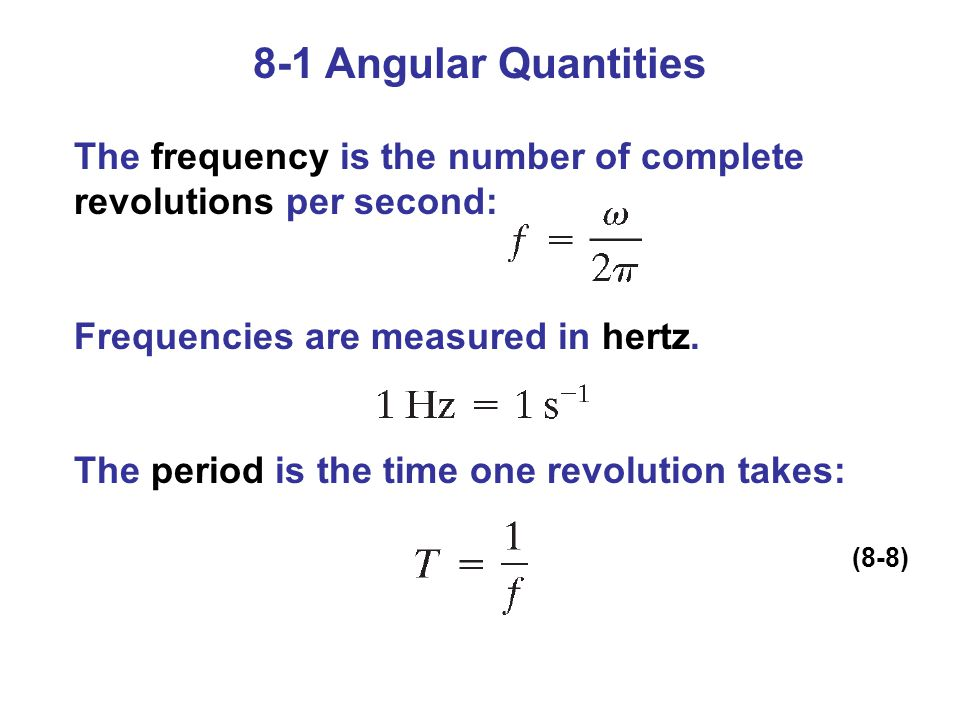 8-1 Angular Quantities The frequency is the number of complete revolutions per second: Frequencies are measured in hertz.