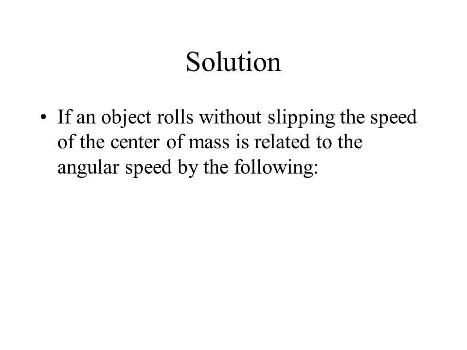 Solution If an object rolls without slipping the speed of the center of mass is related to the angular speed by the following: