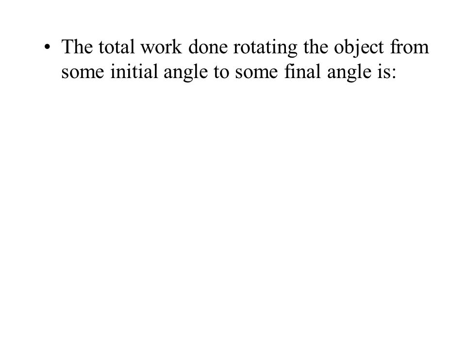 The total work done rotating the object from some initial angle to some final angle is: