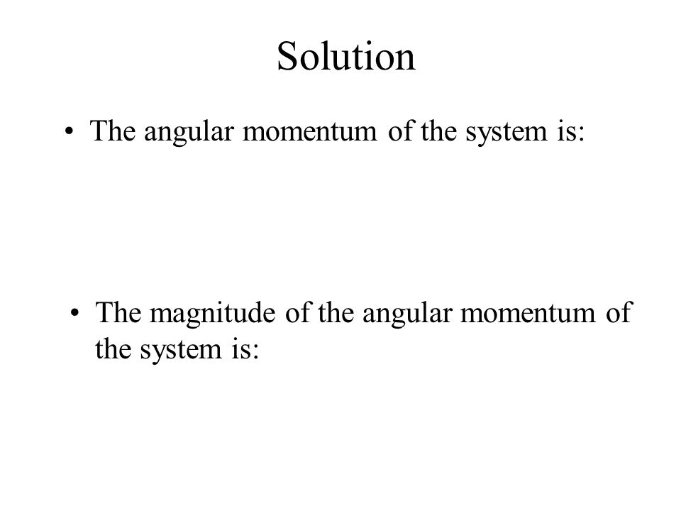 Solution The angular momentum of the system is: