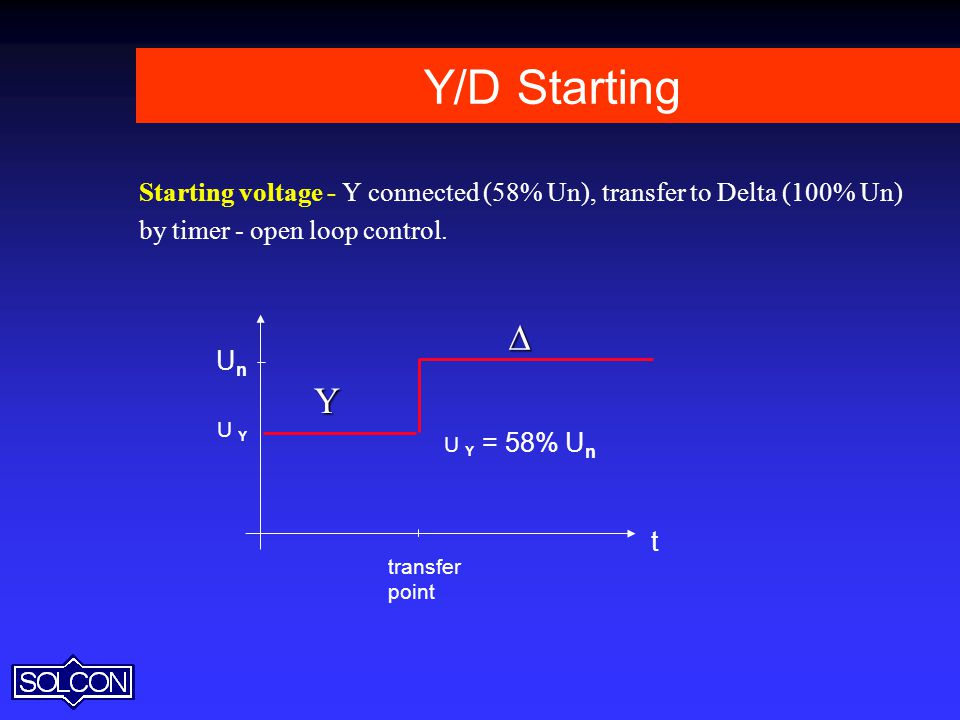 Y/D Starting Starting voltage - Y connected (58% Un), transfer to Delta (100% Un) by timer - open loop control.