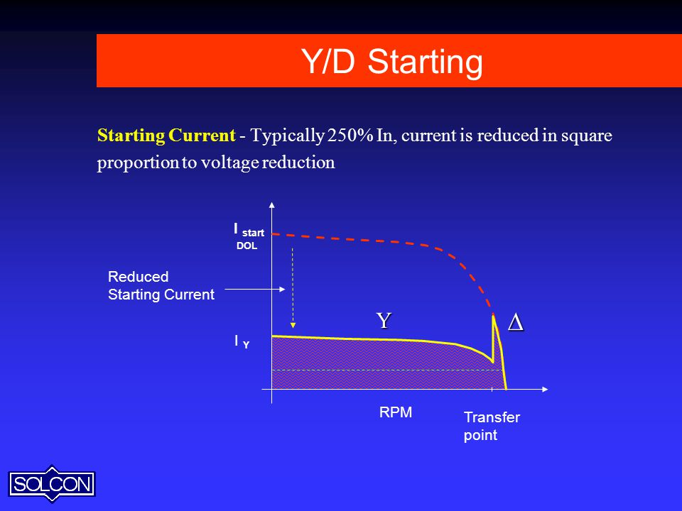 Y/D Starting Starting Current - Typically 250% In, current is reduced in square. proportion to voltage reduction.