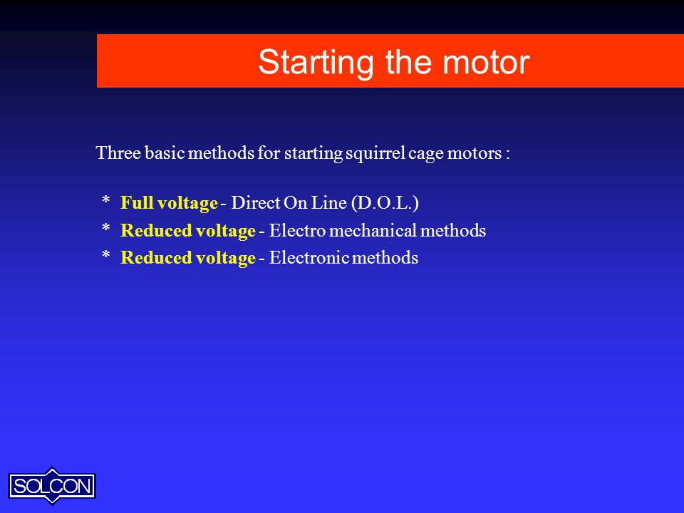 Starting the motor Three basic methods for starting squirrel cage motors : * Full voltage - Direct On Line (D.O.L.)