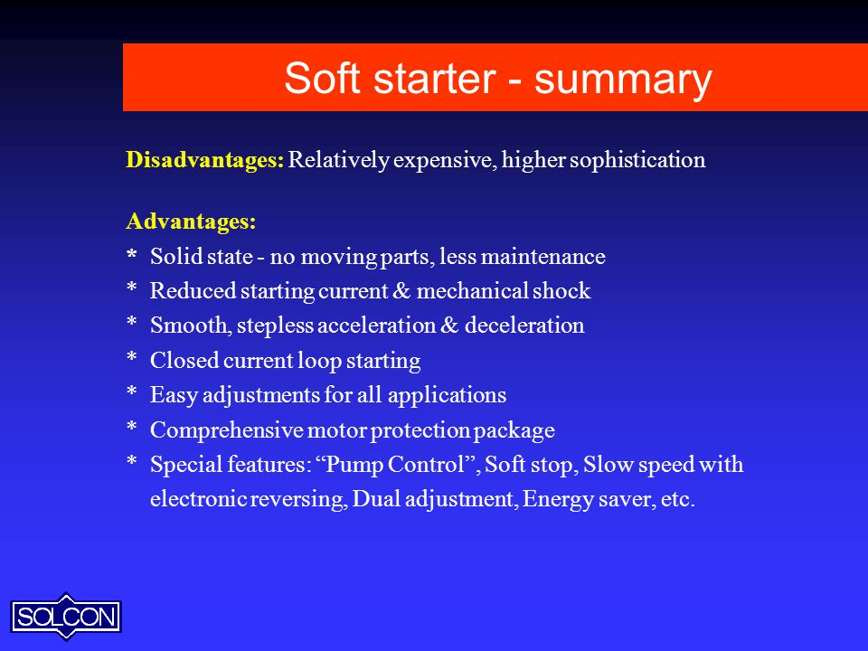 Soft starter - summary Disadvantages: Relatively expensive, higher sophistication. Advantages: * Solid state - no moving parts, less maintenance.