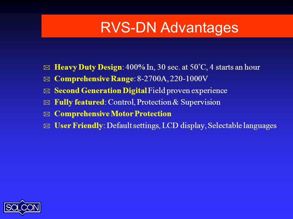 RVS-DN Advantages Heavy Duty Design: 400% In, 30 sec. at 50°C, 4 starts an hour. Comprehensive Range: A, V.