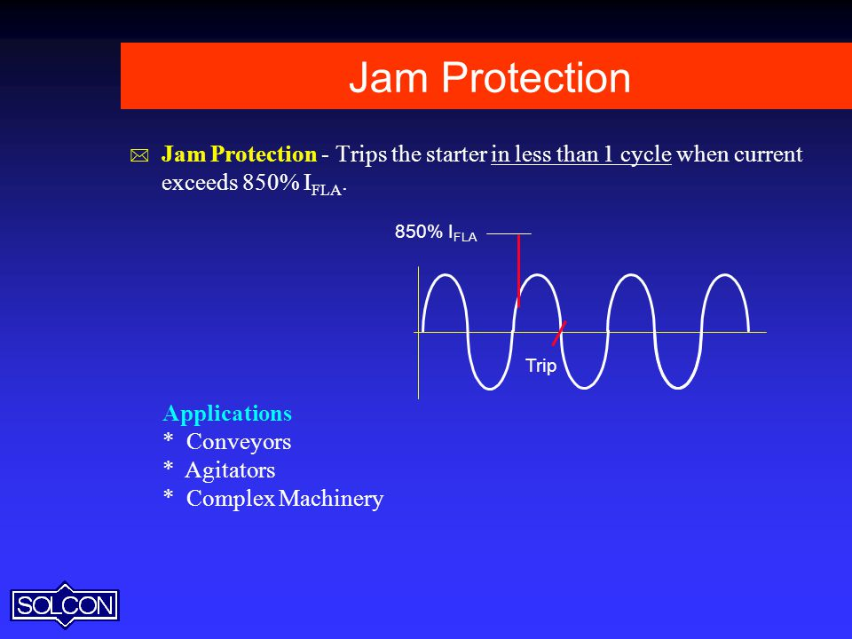 Jam Protection Jam Protection - Trips the starter in less than 1 cycle when current exceeds 850% IFLA.