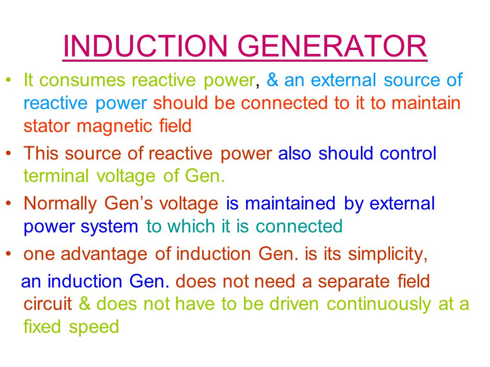INDUCTION GENERATOR It consumes reactive power, & an external source of reactive power should be connected to it to maintain stator magnetic field.