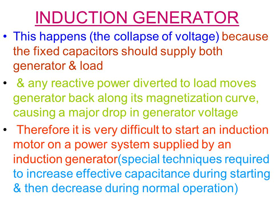 INDUCTION GENERATOR This happens (the collapse of voltage) because the fixed capacitors should supply both generator & load.