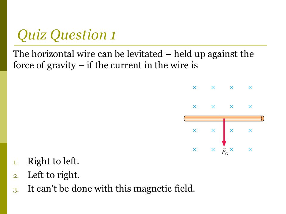 Quiz Question 1 The horizontal wire can be levitated – held up against the force of gravity – if the current in the wire is.