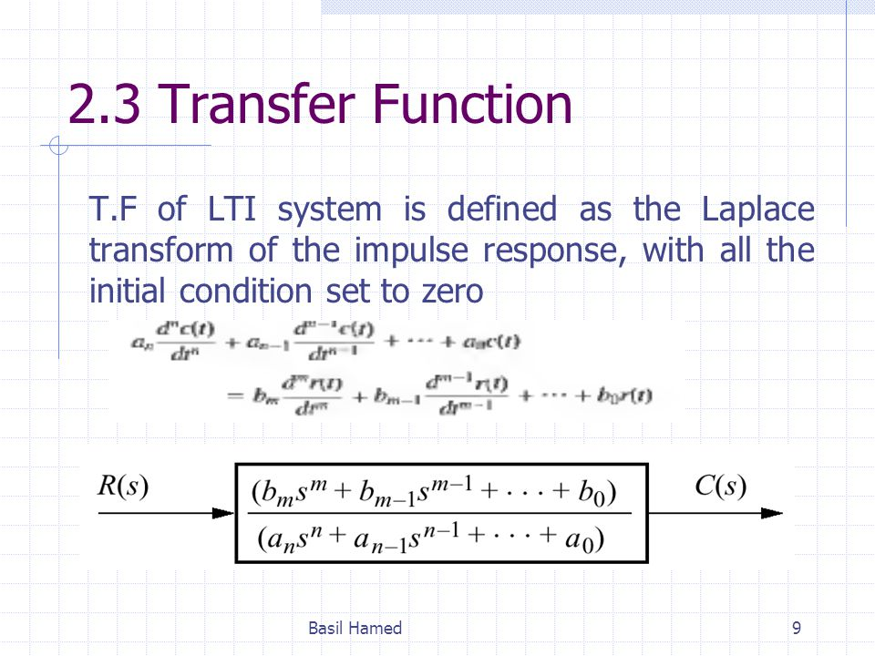 2.3 Transfer Function T.F of LTI system is defined as the Laplace transform of the impulse response, with all the initial condition set to zero.