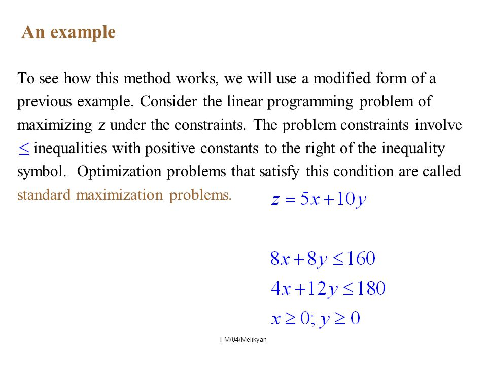 An example To see how this method works, we will use a modified form of a. previous example. Consider the linear programming problem of.